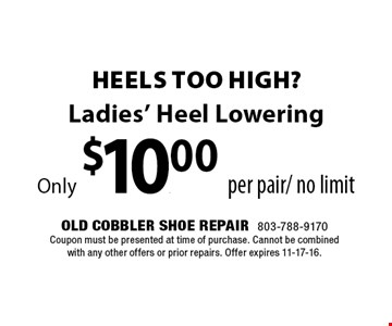 Ladies' Heel LoweringOnly $10.00 per pair/no limit. Old Cobbler Shoe Repair 803-788-9170 Coupon must be presented at time of purchase. Cannot be combined with any other offers or prior repairs. Offer expires 11-17-16.