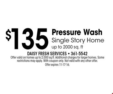 $135 Pressure WashSingle Story Homeup to 2000 sq. ft . Daisy Fresh Services - 361-5542Offer valid on homes up to 2,000 sq.ft. Additional charges for larger homes. Some restrictions may apply. With coupon only. Not valid with any other offer. Offer expires 11-17-16.