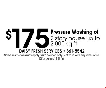 $175 Pressure Washing of2 story house up to 2,000 sq ft. Daisy Fresh Services - 361-5542Some restrictions may apply. With coupon only. Not valid with any other offer. Offer expires 11-17-16.