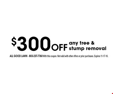 $300 Off any tree & stump removal. All Good Lawn - 803-237-7760 With this coupon. Not valid with other offers or prior purchases. Expires 11-17-16.