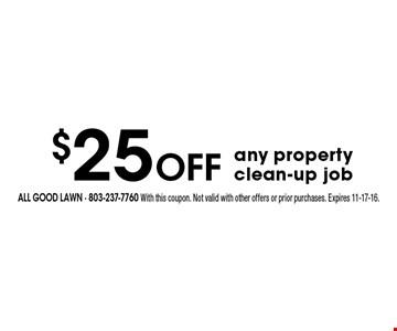 $25 Off any property clean-up job. All Good Lawn - 803-237-7760 With this coupon. Not valid with other offers or prior purchases. Expires 11-17-16.