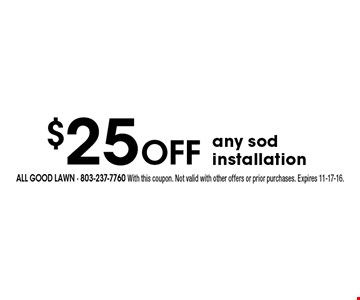 $25 Off any sod installation. All Good Lawn - 803-237-7760 With this coupon. Not valid with other offers or prior purchases. Expires 11-17-16.