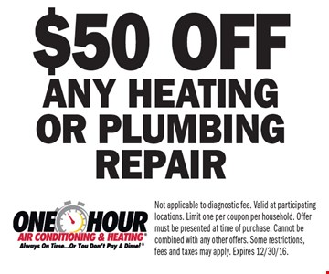 $50 off any heating or plumbing repair. Not applicable to diagnostic fee. Valid at participating locations. Limit one per coupon per household. Offer must be presented at time of purchase. Cannot be combined with any other offers. Some restrictions, fees and taxes may apply. Expires 12/30/16.