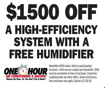 $1500 off a high-efficiency system with a free humidifier. Humidifier $500 value. Valid at participating locations. Limit one per coupon per household. Offer must be presented at time of purchase. Cannot be combined with any other offers. Some restrictions, fees and taxes may apply. Expires 12/30/16.