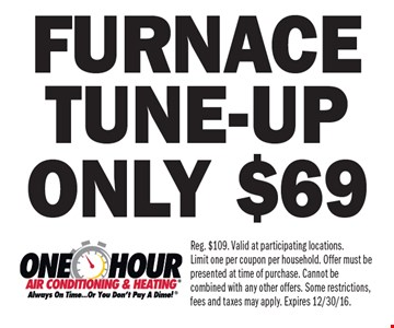 Only $69 furnace tune-up. Reg. $109. Valid at participating locations. Limit one per coupon per household. Offer must be presented at time of purchase. Cannot be combined with any other offers. Some restrictions, fees and taxes may apply. Expires 12/30/16.