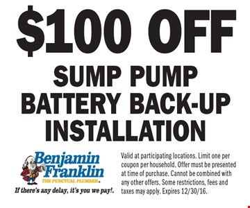 $100 off sump pump battery back-up installation. Valid at participating locations. Limit one per coupon per household. Offer must be presented at time of purchase. Cannot be combined with any other offers. Some restrictions, fees and taxes may apply. Expires 12/30/16.