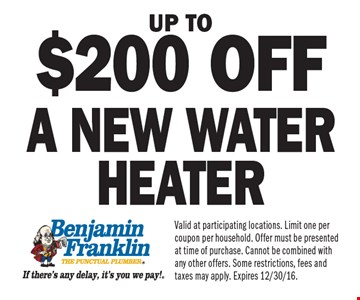 Up to$200 off a new water heater. Valid at participating locations. Limit one per coupon per household. Offer must be presented at time of purchase. Cannot be combined with any other offers. Some restrictions, fees and taxes may apply. Expires 12/30/16.