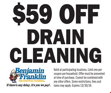 $59 off drain cleaning. Valid at participating locations. Limit one per coupon per household. Offer must be presented at time of purchase. Cannot be combined with any other offers. Some restrictions, fees and taxes may apply. Expires 12/30/16.