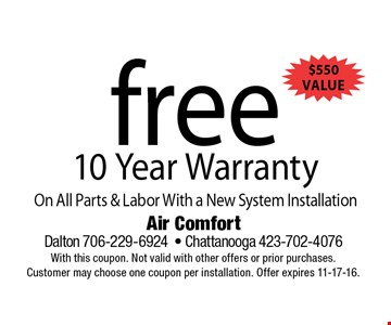 free 10 Year WarrantyOn All Parts & Labor With a New System Installation . Air Comfort Dalton 706-229-6924- Chattanooga 423-702-4076With this coupon. Not valid with other offers or prior purchases. Customer may choose one coupon per installation. Offer expires 11-17-16.