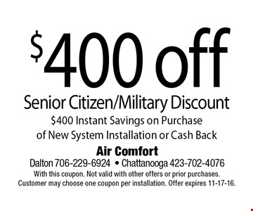 $400 off Senior Citizen/Military Discount$400 Instant Savings on Purchase  of New System Installation or Cash Back. Air Comfort Dalton 706-229-6924- Chattanooga 423-702-4076With this coupon. Not valid with other offers or prior purchases. Customer may choose one coupon per installation. Offer expires 11-17-16.