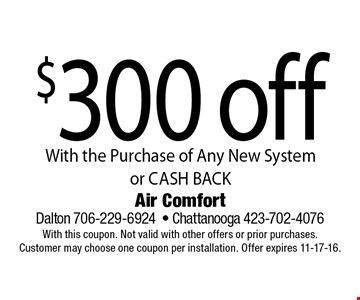 $300 off With the Purchase of Any New System or CASH BACK. Air Comfort Dalton 706-229-6924- Chattanooga 423-702-4076With this coupon. Not valid with other offers or prior purchases. Customer may choose one coupon per installation. Offer expires 11-17-16.