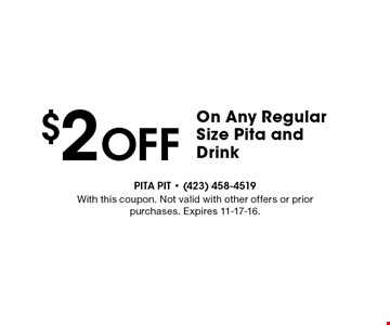 $2 Off On Any Regular Size Pita andDrink. With this coupon. Not valid with other offers or prior purchases. Expires 11-17-16.