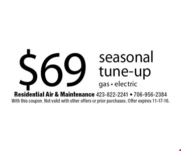 $69 seasonal tune-up gas - electric. Residential Air & Maintenance 423-822-2241 - 706-956-2384 With this coupon. Not valid with other offers or prior purchases. Offer expires 11-17-16.