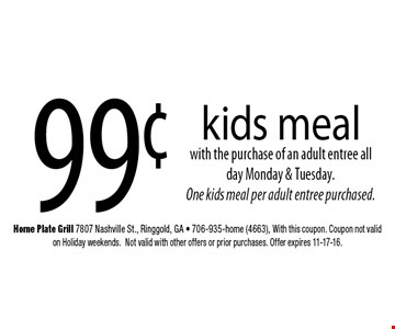 99¢ kids meal with the purchase of an adult entree all day Monday & Tuesday. One kids meal per adult entree purchased. Home Plate Grill 7807 Nashville St., Ringgold, GA - 706-935-home (4663), With this coupon. Coupon not valid on Holiday weekends.Not valid with other offers or prior purchases. Offer expires 11-17-16.
