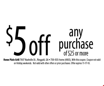 $5 off any purchase of $25 or more. Home Plate Grill 7807 Nashville St., Ringgold, GA - 706-935-home (4663), With this coupon. Coupon not valid on Holiday weekends.Not valid with other offers or prior purchases. Offer expires 11-17-16.