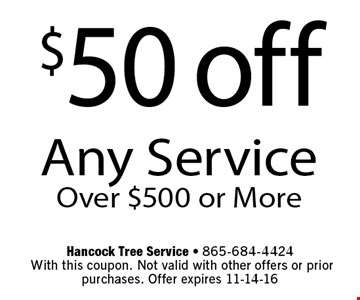 $50 off Any ServiceOver $500 or More. Hancock Tree Service - 865-684-4424 With this coupon. Not valid with other offers or prior purchases. Offer expires 11-14-16