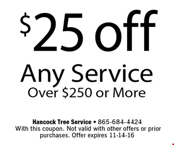 $25 off Any ServiceOver $250 or More. Hancock Tree Service - 865-684-4424 With this coupon. Not valid with other offers or prior purchases. Offer expires 11-14-16