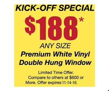 Kick-Off Special$188* any size premiumwhite vinyl double hung windows. Limited time offer. Compare to others at $600 or more. Offer expires 11-14-16.