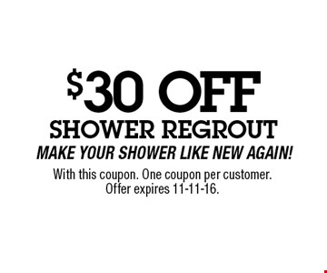 $30 OFF Shower RegroutMake Your Shower Like New Again!. With this coupon. One coupon per customer.Offer expires 11-11-16.