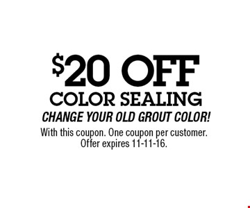 $20 OFF Color SealingChange Your Old Grout Color!. With this coupon. One coupon per customer.Offer expires 11-11-16.