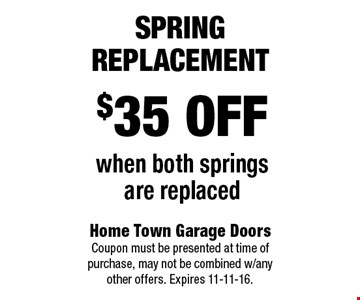 $35 off when both springs are replaced Spring Replacement. Home Town Garage Doors Coupon must be presented at time of purchase, may not be combined w/any other offers. Expires 11-11-16.