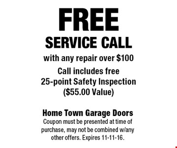 FREEService Callwith any repair over $100Call includes free 25-point Safety Inspection ($55.00 Value). Home Town Garage Doors Coupon must be presented at time of purchase, may not be combined w/any other offers. Expires 11-11-16.