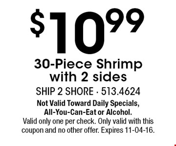 $10.99 30-Piece Shrimp with 2 sides. Not Valid Toward Daily Specials, All-You-Can-Eat or Alcohol.Valid only one per check. Only valid with this coupon and no other offer. Expires 11-04-16.