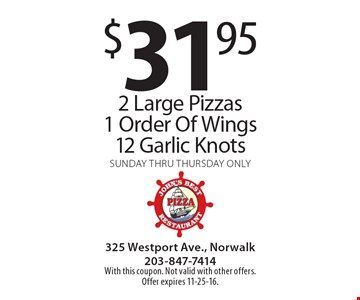 $31.95 for 2 Large Pizzas, 1 Order Of Wings & 12 Garlic Knots. Sunday thru Thursday only. With this coupon. Not valid with other offers. Offer expires 11-25-16.