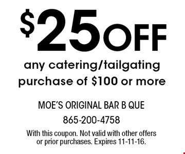 $25 Off any catering/tailgating purchase of $100 or more. With this coupon. Not valid with other offers or prior purchases. Expires 11-11-16.