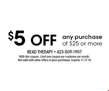 $5 Off any purchase of $25 or more. With this coupon. Limit one coupon per customer per month.Not valid with other offers or prior purchases. Expires 11-17-16