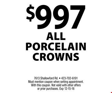 $997 All Porcelain Crowns. 7613 Shallowford Rd. - 423-702-6191 Must mention coupon when setting appointment.With this coupon. Not valid with other offers or prior purchases. Exp 12-15-16