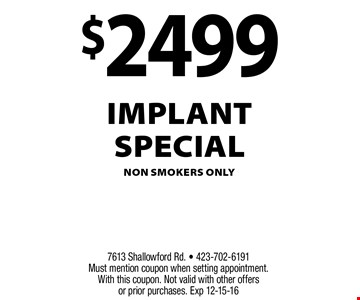 $2499 Implantspecialnon smokers only. 7613 Shallowford Rd. - 423-702-6191 Must mention coupon when setting appointment.With this coupon. Not valid with other offers or prior purchases. Exp 12-15-16