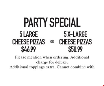 Party Special. $50.99 5 x-large cheese pizzas OR $46.99 5 large cheese pizzas. Please mention when ordering. Additional charge for deluxe. Additional toppings extra. Cannot combine with other coupons or discounts. Limited time offer.