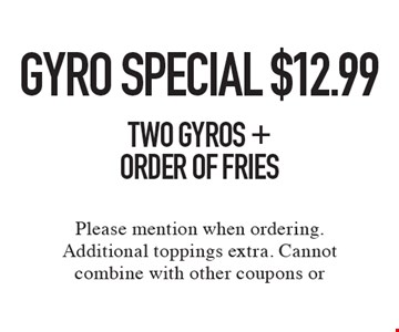 Gyro Special $12.99. Two Gyros + Order of Fries. Please mention when ordering. Additional toppings extra. Cannot combine with other coupons or discounts. Limited time offer.