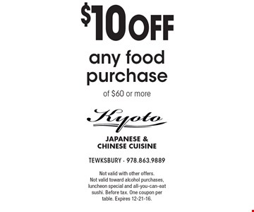 $10 off any food purchase of $60 or more. Not valid with other offers. Not valid toward alcohol purchases, luncheon special and all-you-can-eat sushi. Before tax. One coupon per table. Expires 12-21-16.