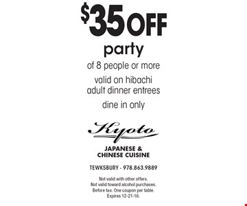 $35 off party of 8 people or more. Valid on hibachi adult dinner entrees. Dine in only. Not valid with other offers. Not valid toward alcohol purchases. Before tax. One coupon per table. Expires 12-21-16.