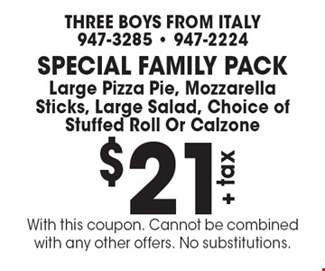 Special Family Pack $21+tax Large Pizza Pie, Mozzarella Sticks, Large Salad, Choice of Stuffed Roll Or Calzone. With this coupon. Cannot be combined with any other offers. No substitutions.