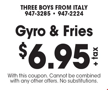 $6.95 +tax Gyro & Fries. With this coupon. Cannot be combined with any other offers. No substitutions.
