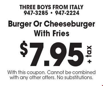 $7.95 +tax Burger Or Cheeseburger With Fries. With this coupon. Cannot be combined with any other offers. No substitutions.