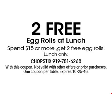 2 FREE Egg Rolls at Lunch Spend $15 or more ,get 2 free egg rolls. Lunch only.. With this coupon. Not valid with other offers or prior purchases. One coupon per table. Expires 10-25-16.