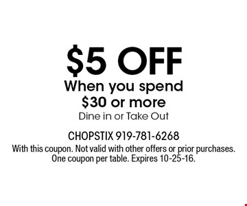 $5 off When you spend $30 or more Dine in or Take Out. With this coupon. Not valid with other offers or prior purchases. One coupon per table. Expires 10-25-16.