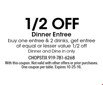 1/2 off Dinner Entree buy one entree & 2 drinks, get entree of equal or lesser value 1/2 offDinner and Dine in only. With this coupon. Not valid with other offers or prior purchases. One coupon per table. Expires 10-25-16.