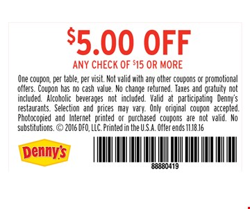 20% off entire guest check. One coupon, per table, per visit. Not valid with any other coupons or promotional offers. Coupon has no cash value. No change returned. Taxes and gratuity not included. Alcoholic beverages not included. Valid at participating Denny's restaurants. Selection and prices may vary. Only original coupon accepted.Photocopied and Internet printed or purchased coupons are not valid. No substitutions.  2016 DFO, LLC. Printed in the U.S.A. Offer ends 11.18.16
