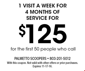 $125 1 visit a week for 4 months of service for. With this coupon. Not valid with other offers or prior purchases. Expires 11-17-16.