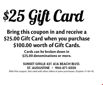 $25 Gift Card Bring this coupon in and receive a $25.00 Gift Card when you purchase $100.00 worth of Gift Cards.Cards can be broken down in $25.00 denominations or more.. Sunset grille 421 a1a beach blvd., st. augustine-904-471-5555With this coupon. Not valid with other offers or prior purchases. Expires 11-04-16.