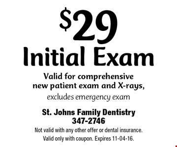 $29 Initial ExamValid for comprehensive new patient exam and X-rays,excludes emergency exam. St. Johns Family Dentistry 347-2746 Not valid with any other offer or dental insurance.Valid only with coupon. Expires 11-04-16.