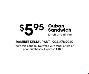 $5.95 Cuban Sandwich lunch and dinner. With this coupon. Not valid with other offers or prior purchases. Expires 11-04-16.