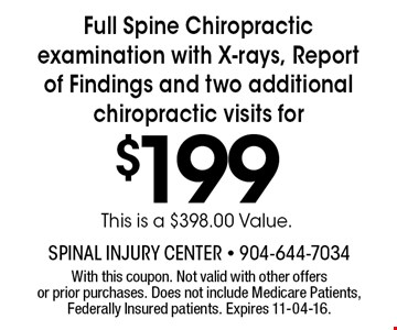 $199 Full Spine Chiropractic examination with X-rays, Report of Findings and two additional chiropractic visits for. With this coupon. Not valid with other offers or prior purchases. Expires 11-04-16.