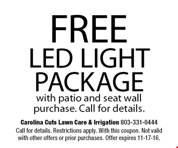 FREE LED LIGHT PACKAGE with patio and seat wall purchase. Call for details.. Call for details. Restrictions apply. With this coupon. Not valid with other offers or prior purchases. Offer expires 11-17-16.