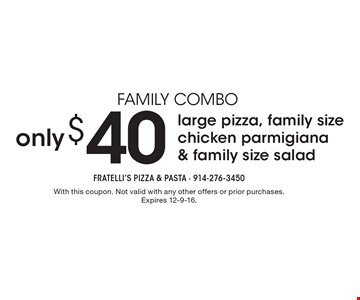 Family Combo - only $40 for large pizza, family size chicken parmigiana & family size salad. With this coupon. Not valid with any other offers or prior purchases. Expires 12-9-16.